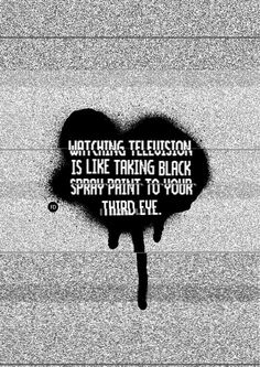 """""""Watching television is like taking black spray paint to your third eye. Black Spray Paint, Third Eye, Like Me, Typography, Photoshop, Graphic Design, This Or That Questions, Eyes, Quotes"""