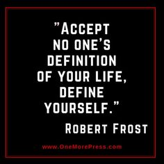 """Accept no one's definition of your life, DEFINE YOURSELF."" Robert Frost:"