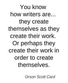 "Orson Scott Card quote on writing // ""...Or perhaps they create their work in order to create themselves."""