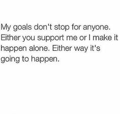 Definitely. You can either love and support me or forget me and fuck off. I have plans and goals to reach, I don't have time for people who want to hold me back. ✌️