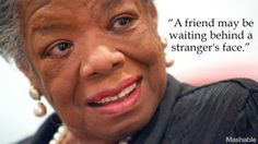 A friend may be waiting behind a stranger's face. -Maya Angelou