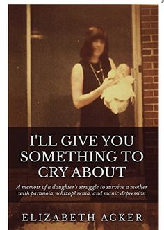 In I'll Give You Something to Cry About, Elizabeth Acker gives a stunning account of growing up under the abusive control of an emotionally and mentally ill mother. Elizabeth is forced to become estranged from her father and struggles alone to create hope and meaning for her life while serving her mother like a slave. This book is a true account of a daughter's struggle to survive a mother with paranoia, schizophrenia, and manic depression.