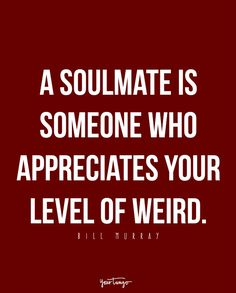 """""""A soulmate is someone who appreciates your level of weird."""" - Bill Murray"""