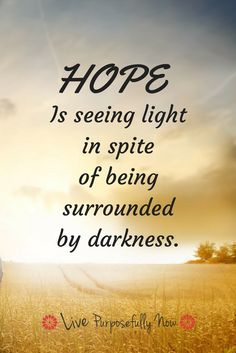 Hope lightens the darkness.