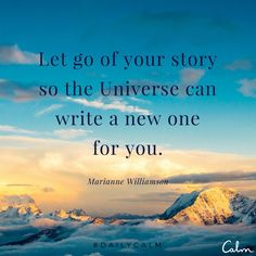 Let go of your story so that the universe can write a new one for you.