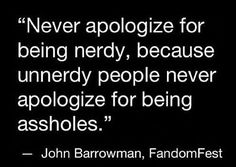 Never apologize for being nerdy.