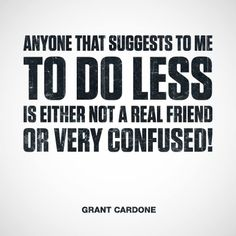 """Anyone that suggests to me to do less is either not a real friend or very confused!"" ~ Grant Cardone #goals #quotes #sales"