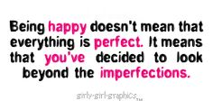 Being happy Doesn't mean That everything is perfect.It means that you've decided to look beyond the Imperfections.