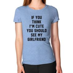 If you think i'm cute you should see my girlfriend Women's T-Shirt
