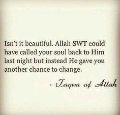 """Isn't it beautiful. Allah SWT could have called your soul back to Him last night but instead He gave you another chance to change."" Jaqwa of Allah"