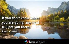 If you don't know where you are going, any road will get you there. - Lewis Carroll #brainyquote #QOTD #wisdom