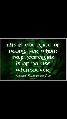 """This is one race of people for whom psychoanalysis is of no use whatsoever"" ~ Sigmund Freud on the Irish"
