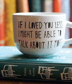 """If I loved you less I might be able to talk about it more."" - Emma by Jane Austen."