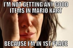 First World Video Game Problems. I don't play Mario Kart, but my brother says that this is truth.