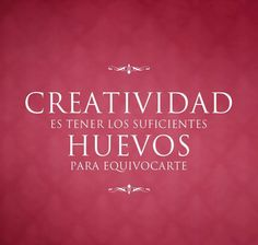 La creatividad es una sucesión de errores... el diseño es saber elegir el más adecuado!
