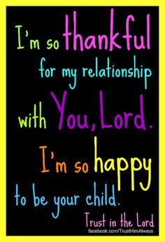 I'm so thankful for my relationship with You, Lord. I'm so happy to be your child!