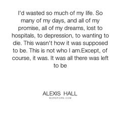 """Alexis Hall - """"I'd wasted so much of my life. So many of my days, and all of my promise, all of..."""". regret, suicide, depression, denial, bipolar, wasted-life"""
