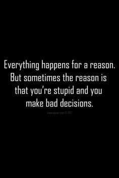 Bad decisions. Done my fair share. Who hasn't???