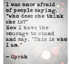 """""""I was once afraid of people saying, who does she think she is? Now I have the courage to stand and say, This is who I am."""" - Oprah  #happy #life #quote"""