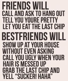 "Friends will call and ask to hang out tell you you're pretty, let you eat the ladt chip. Best friends will show up at your house without even asking call you uggly when your hsir is messed up, grab the last chip and yell ""Sucker! Haha!"""