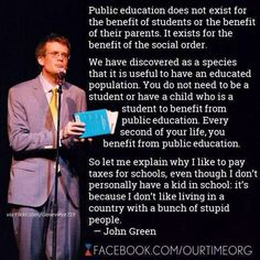 """So, let me explain why I like to pay taxes for schools, even though I don't personally have a kid in school. It's because I don't like living in a country with a bunch of stupid people."" - John Green"
