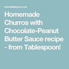 Homemade Churros with Chocolate-Peanut Butter Sauce recipe - from Tablespoon!