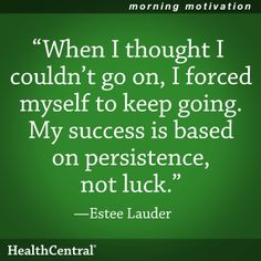"""When I thought I couldn't go on, I forced myself to keep going. My success is based on persistence, not luck."" - Estee Lauder  Get through your day with confidence. Learn about 20 confidence boosters that really work: http://www.healthcentral.com/depression/cf/slideshows/20-confidence-boosters-that-work?ap=2012"