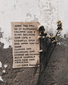when you fall do it gloriously  collapse like a glass building  sink like a gigantic ship and when you're done sinking and collapsing and sinking and collapsing  build yourself  with your own wreckage ✨ // poetry at unexpected places pt. 44 by noor unnahar    // words quotes poetic artsy writing writers of color pakistani artist, tumblr indie hipsters aesthetics pale grunge beige aesthetic, instagram creative photography ideas inspiration, flowers brown poem //