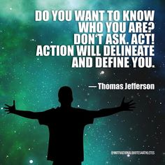 Do you want to know who you are? Don't ask. Act! Action will delineate and define you.  Thomas Jefferson