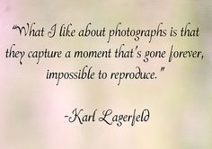 """""""What i like about photographs is that they capture a moment that's gone forever, impossible to reproduce."""" ― Karl Lagerfeld"""