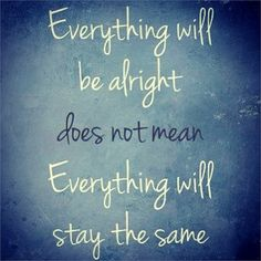"""""""Everything will be alright"""" does not mean everything will stay the same."""