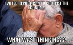 I voted Republican to protect the economy. What was I thinking???