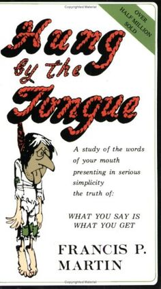Hung by the Tongue. A study of the words of your mouth presenting in serious simplicity the truth of: What you say is what you get.