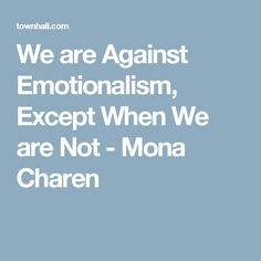We are Against Emotionalism, Except When We are Not - Mona Charen