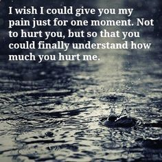 I wish I could give you my pain just for one moment. Not to hurt you, but so that you could finally understand how much you hurt me. If you really cared you wouldn't keep hurting my feelings like this My Heart Quotes, True Quotes, Quotes To Live By, Dont Hurt Me Quotes, Family Hurt Quotes, Broken Family Quotes, Hubby Quotes, Sober Quotes, Sobriety Quotes