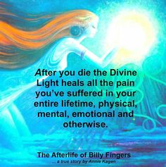 """The Afterlife of Billy Fingers ~ Annie Kagan: """"After you die the Divine Light heals all the pain you've suffered in your entire lifetime, physical, mental, emotional and otherwise."""""""