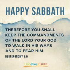 Happy Sabbath from Life, Hope & Truth.  Visit us at http://lifehopeandtruth.com/ for more information.  Therefore you shall keep the commandments of the Lord your God, to walk in His ways and to fear Him.  - Deuteronomy 8:6