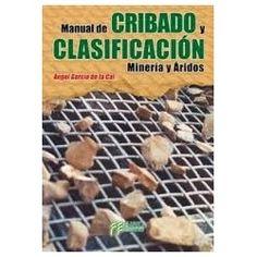 Manual de cribado y clasificación : minería y áridos / Ángel García de la Cal. Fueyo, D.L. 2014