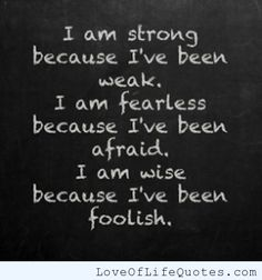 I am strong because I've been weak. - http://www.loveoflifequotes.com/life/i-am-strong-because-ive-been-weak/