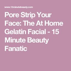 Pore Strip Your Face: The At Home Gelatin Facial - 15 Minute Beauty Fanatic