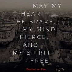"""May my heart be brave, my mind fierce and my spirit free."""