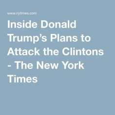 Inside Donald Trump's Plans to Attack the Clintons - The New York Times