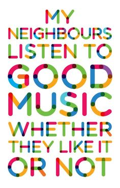 My neighbors listen to good music, whether they like it or not!!!