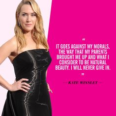 """""""It goes against my morals, the way that my parents brought me up and what I consider to be natural beauty. I will never give in."""" —Kate Winslet, to The Telegraph in 2011"""