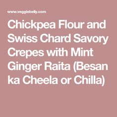 Chickpea Flour and Swiss Chard Savory Crepes with Mint Ginger Raita (Besan ka Cheela or Chilla)