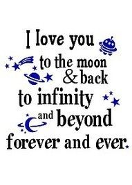 I love you to the moon & back to infinity and beyond forever and ever.