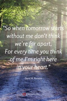 "This beautiful funeral quote from the funeral poem ""When Tomorrow Starts Without Me"" by  David Romano, is written in the voice of our loved one who is speaking to us after their passing, reassuring us that although they are sad that their time on Earth is done, they will live forever in our hearts."
