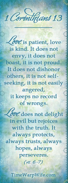 1 Corinthians 13:4-8. These verses tell us about the amazing qualities of what real, perfect love is like. And it is not simply romantic love, as many who isolate these words from the context of the Scripture may interpret these words to mean. This is true, unconditional, perfect love! God's perfect love is the model for kind of love that God intended us to have for Him. He loves us so much!