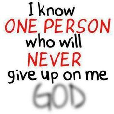 I know one person who will never give up on me, God ~~I Love the Bible and Jesus Christ, Christian Quotes and verses. Quotes About God, Quotes To Live By, Me Quotes, Bible Quotes, Godly Quotes, Biblical Quotes, Truth Quotes, Random Quotes, Religious Quotes