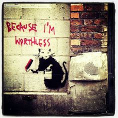 Banksy , Because I'm worthless